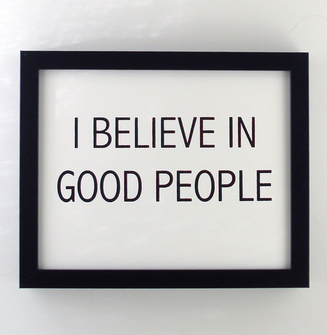 And I believe in the good in people. (via @Lindsey Rosenthal on Pinterest)